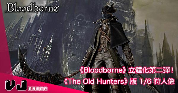 【Bloodborne】The Old Hunters Edition 1/6 狩人新版 Figure 登場