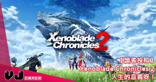 【讀者投稿】 Xenoblade Chronicles 2 – 人生的意義呀!