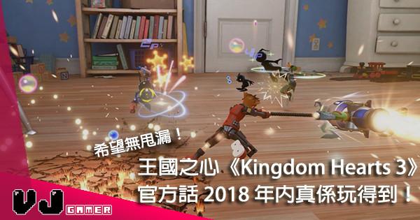 【無花無假】王國之心《Kingdom Hearts 3》最新試玩片段公開!今年真係有得玩