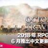 【千呼萬喚】2018 年 RPG 傑出作品《八方旅人 Octopath Traveler》6 月推出中文更新及 PC 版