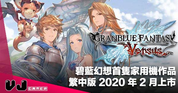 【PR】碧藍幻想首隻家用機作品《Granblue Fantasy: Versus》繁中版 2020 年 2 月上市