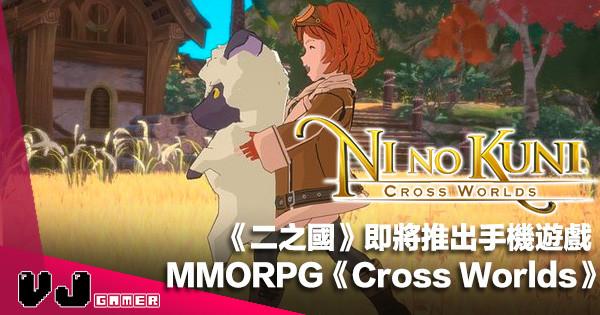 【遊戲新聞】《二之國》即將推出手機 MMORPG《Cross Worlds》