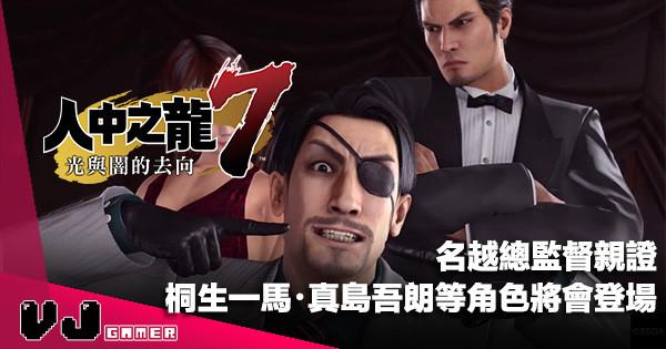 【遊戲新聞】名越總監督親證《人中之龍 7》將會有桐生一馬・真島吾朗等角色登場
