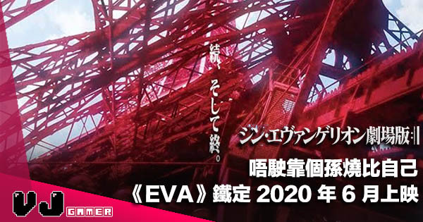 【影視新聞】唔駛靠個孫燒比自己《新 Evangelion 劇場版 :||》鐵定 2020 年 6 月上映