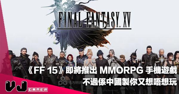 【遊戲新聞】《FF 15》即將推出 MMORPG 手機遊戲,不過係中國製你又想唔想玩?