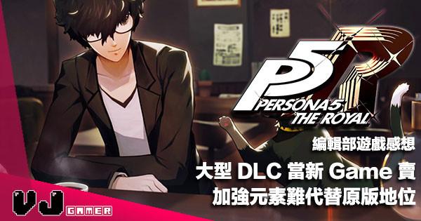 【遊戲感想】大型 DLC 當新 Game 賣《Persona 5 Royal》加強元素難代替原版地位