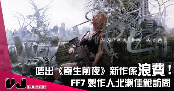 【遊戲新聞】《FF7》製作人北瀨佳範訪問 直斥唔出《寄生前夜》新作係浪費