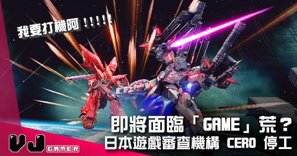 【遊戲新聞】即將面臨「Game」荒? 日本遊戲審查機構 CERO 宣佈停工