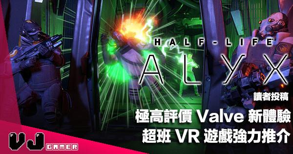 【讀者投稿】極高評價 Valve 新體驗《Half Life:Alyx》超班 VR 遊戲強力推介