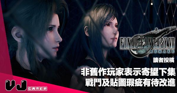 【讀者投稿】非舊作玩家表示寄望下集《FF 7 Remake》戰鬥及貼圖瑕疵有待改進