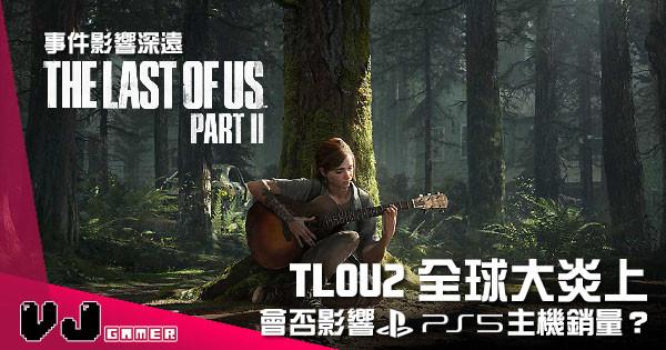 【遊戲新聞】《Last of us Part II》全球大炎上 會否影響 PS5 主機銷量?