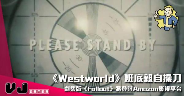 【影視新聞】《Westworld》班底親自操刀 劇集版《Fallout》將登陸Amazon影視平台