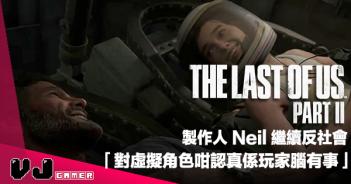 【遊戲新聞】《The Last Of Us Part II》製作人 Neil 繼續反社會「對虛擬角色咁認真係玩家腦有事」