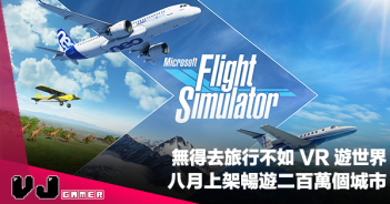 【PR】無得去旅行不如 VR 遊世界《Microsoft Flight Simulator》八月上架暢遊二百萬個城市