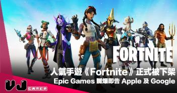 【遊戲新聞】人氣手遊《Fortnite》正式被下架・Epic Games 嬲爆即告 Apple 及 Google
