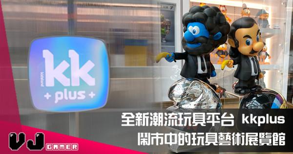 【玩物快訊】全新潮流玩具平台 kkplus 鬧市中的玩具藝術展覽館