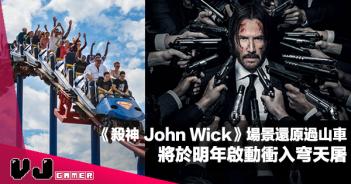 【玩物快訊】《殺神 John Wick》場景還原過山車 將於明年啟動衝入穹天屠
