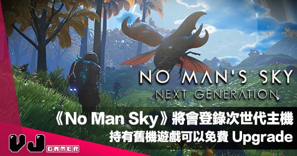 【遊戲新聞】《No Man Sky》將會登錄次世代主機・持有舊機遊戲可以免費 Upgrade