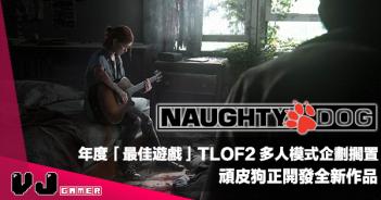 【遊戲新聞】年度「最佳遊戲」TLOF2 多人模式企劃擱置|頑皮狗正開發全新作品