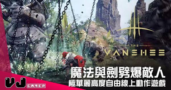 【遊戲新聞】魔法與劍劈爆敵人 《The Vanshee》極華麗高度自由線上動作遊戲